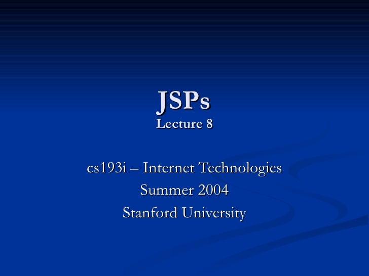 JSPs Lecture 8 cs193i – Internet Technologies Summer 2004 Stanford University
