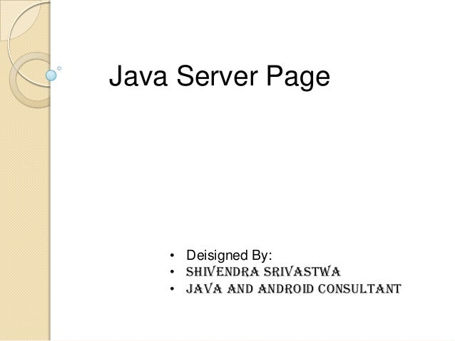 Java Server Page  • Deisigned By: • Shivendra Srivastwa • Java and Android consultant
