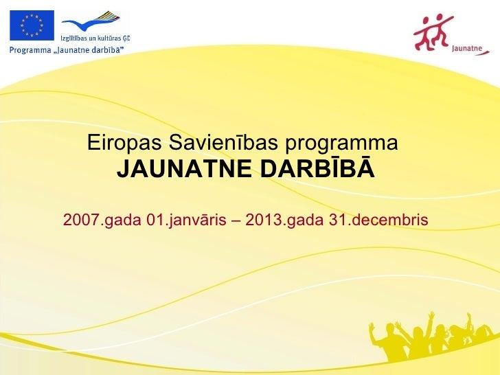 Eiropas Savienības programma  JAUNATNE DARBĪBĀ 2007.gada 01.janvāris – 2013.gada 31.decembris