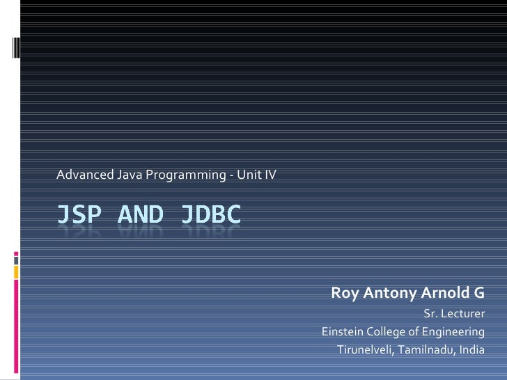 Advanced Java Programming - Unit IV Roy Antony Arnold G Sr. Lecturer Einstein College of Engineering Tirunelveli, Tamilnad...