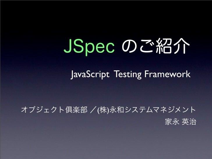 JSpec のご紹介 JavaScript Testing Framework オブジェクト 楽部 /(株)永和システムマネジメント 家永 英治
