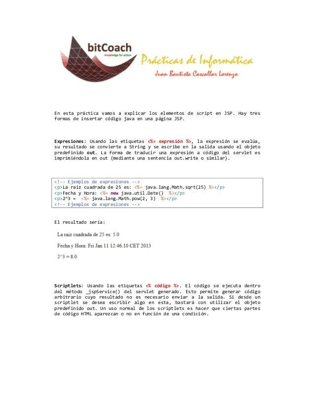 En esta práctica vamos a explicar los elementos de script en JSP. Hay tresformas de insertar código java en una página JSP...