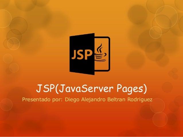 JSP(JavaServer Pages) Presentado por: Diego Alejandro Beltran Rodriguez