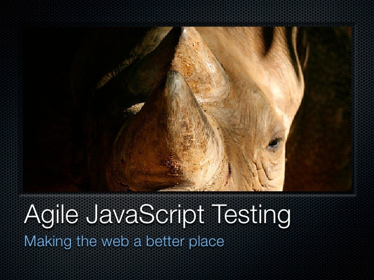 Agile JavaScript Testing Making the web a better place