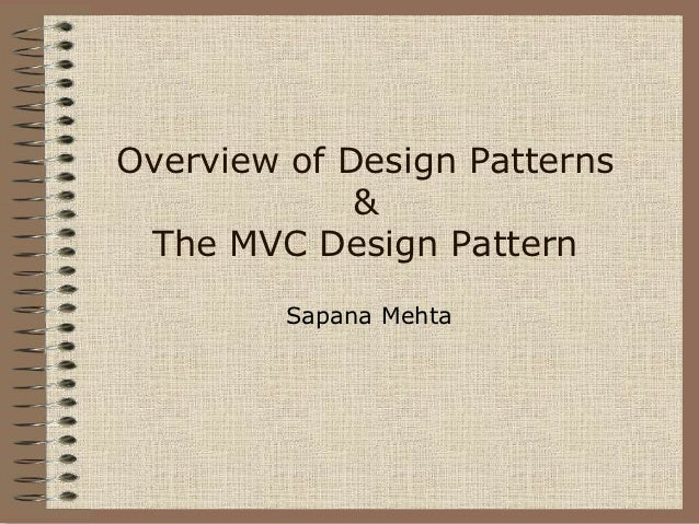 Overview of Design Patterns             & The MVC Design Pattern         Sapana Mehta