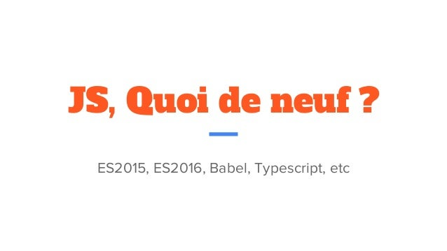 JS, Quoi de neuf ? ES2015, ES2016, Babel, Typescript, etc