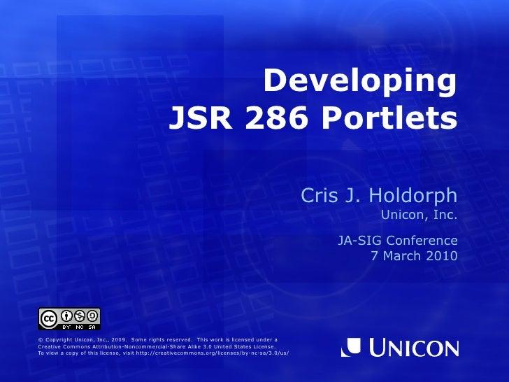 Developing JSR 286 Portlets Cris J. Holdorph Unicon, Inc. JA-SIG Conference 7 March 2010 © Copyright Unicon, Inc., 2009.  ...