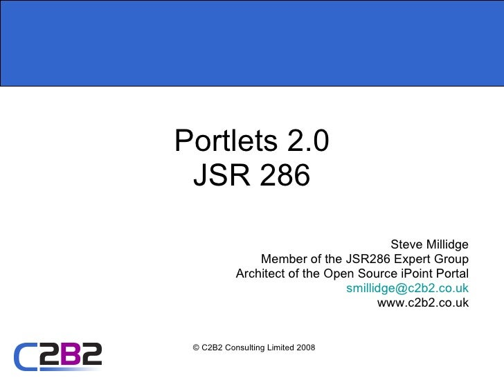 Portlets 2.0 JSR 286 Steve Millidge Member of the JSR286 Expert Group Architect of the Open Source iPoint Portal [email_ad...
