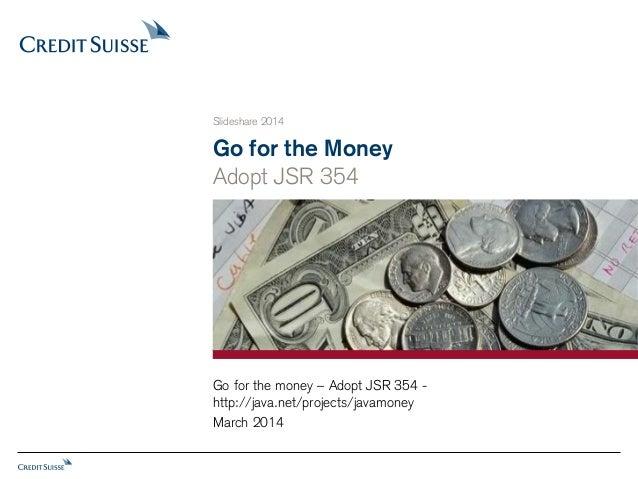 Go for the Money Adopt JSR 354 Slideshare 2014 March 2014 Go for the money – Adopt JSR 354 - http://java.net/projects/java...