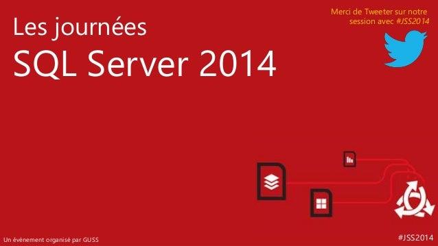 #JSS2014  Les journées  SQL Server 2014  Un événement organisé par GUSS  Merci de Tweeter sur notre  session avec #JSS2014