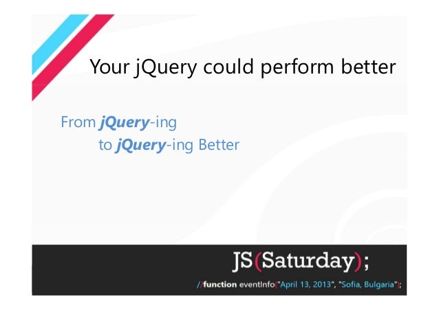 Your jQuery could perform betterFrom jQuery-ing    to jQuery-ing Better
