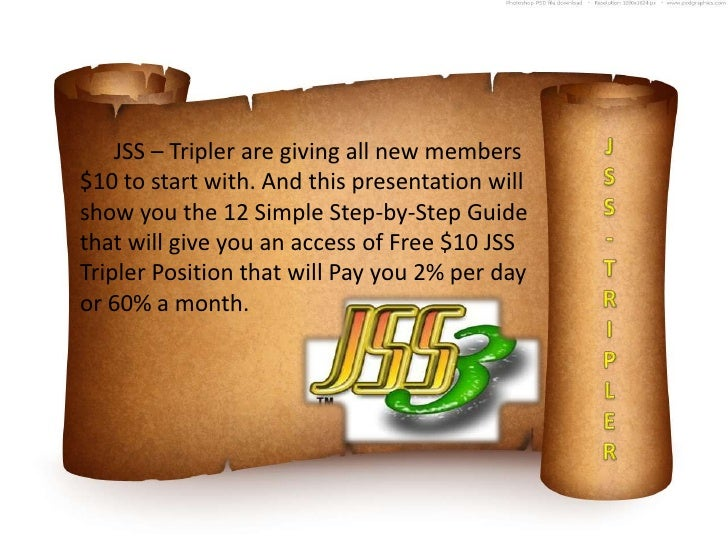 JSS – Tripler are giving all new members$10 to start with. And this presentation willshow you the 12 Simple Step-by-Step G...