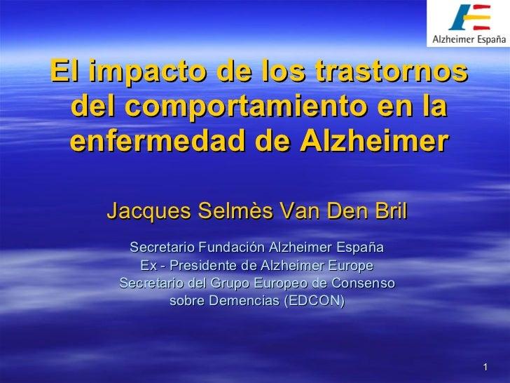 El impacto de los trastornos del comportamiento en la enfermedad de Alzheimer Jacques Selmès Van Den Bril Secretario Funda...