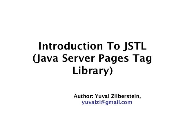 Introduction To JSTL (Java Server Pages Tag Library) Author: Yuval Zilberstein, yuvalzi@gmail.com