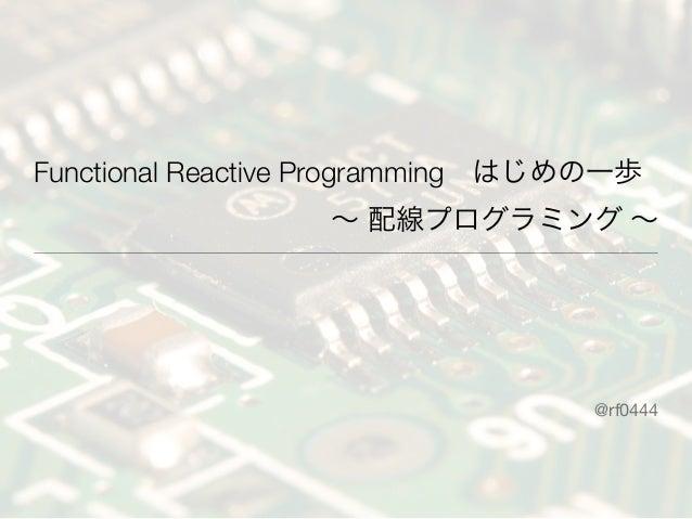Functional Reactive Programmingはじめの一歩∼ 配線プログラミング ∼@rf0444