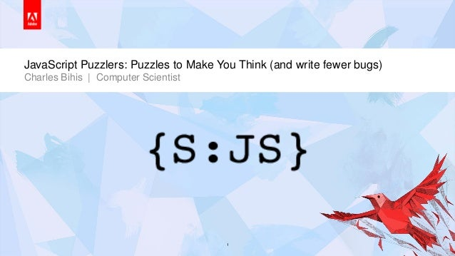JavaScript Puzzlers: Puzzles to Make You Think (and write fewer bugs)       Charles Bihis | Computer Scientist© 2013 Adobe...