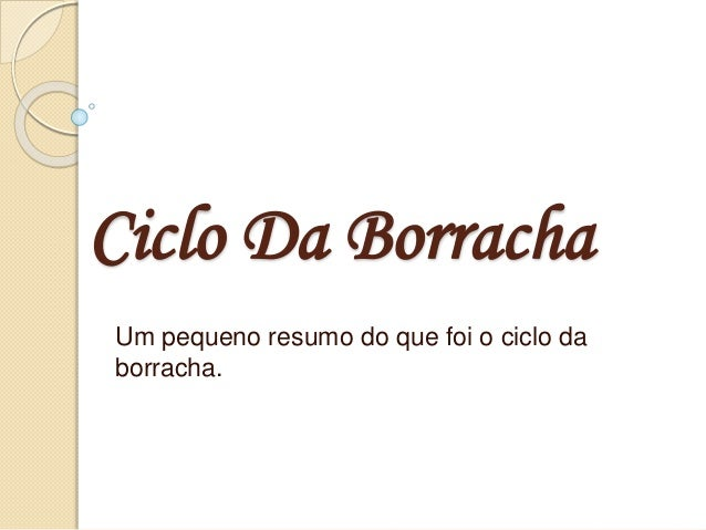 Ciclo Da Borracha Um pequeno resumo do que foi o ciclo da borracha.