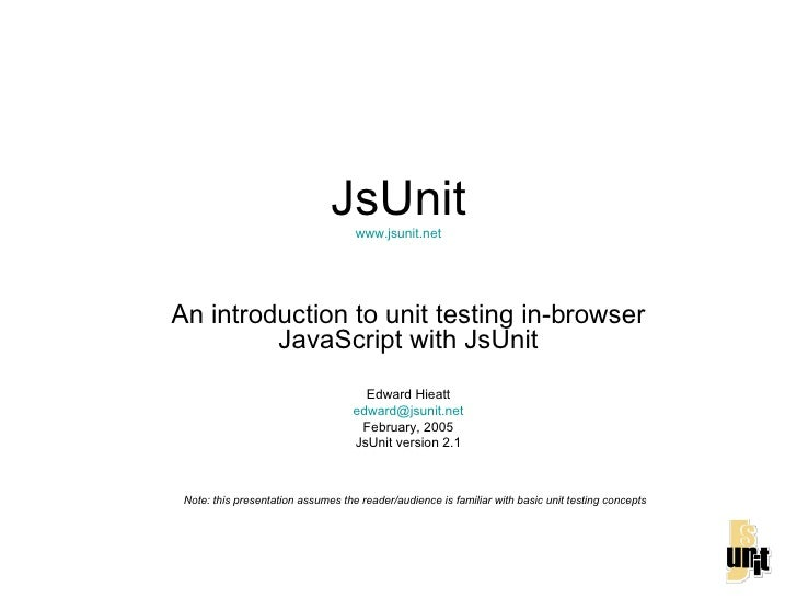 JsUnit www.jsunit.net An introduction to unit testing in-browser JavaScript with JsUnit Edward Hieatt [email_address] Febr...