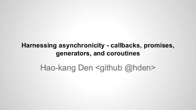 Hao-kang Den <github @hden> Harnessing asynchronicity - callbacks, promises, generators, and coroutines