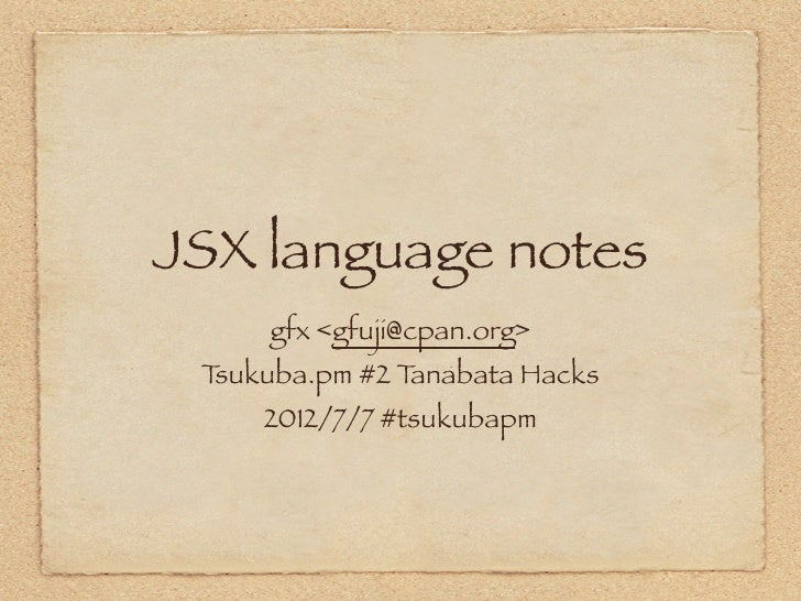 JSX language notes     gfx <gfuji@cpan.org> Tsukuba.pm #2 Tanabata Hacks     2012/7/7 #tsukubapm