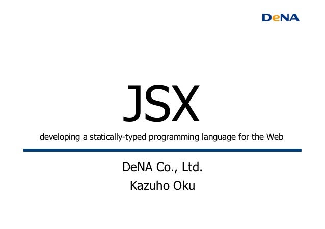 JSXdeveloping a statically-typed programming language for the Web 	DeNA Co., Ltd.Kazuho Oku