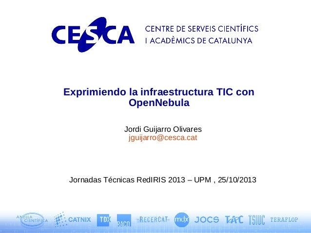 Exprimiendo la infraestructura TIC con OpenNebula Jordi Guijarro Olivares jguijarro@cesca.cat  Jornadas Técnicas RedIRIS 2...