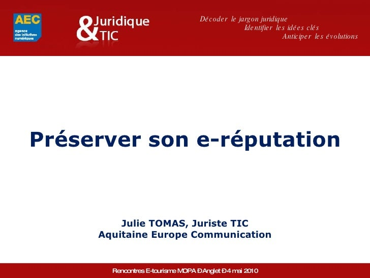 Préserver son e-réputation Julie TOMAS, Juriste TIC Aquitaine Europe Communication Décoder  le jargon juridique Identifier...