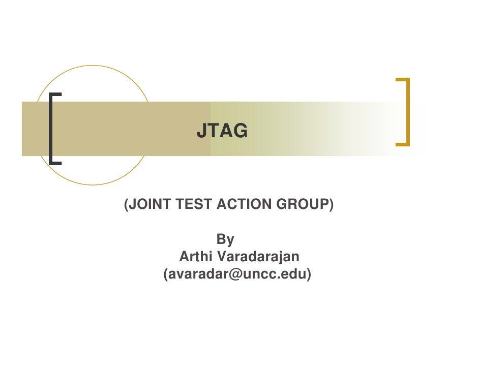 JTAG   (JOINT TEST ACTION GROUP)              By       Arthi Varadarajan     (avaradar@uncc.edu)