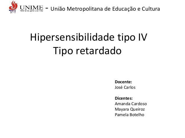 - União Metropolitana de Educação e Cultura Hipersensibilidade tipo IV Tipo retardado Docente: José Carlos Dicentes: Amand...