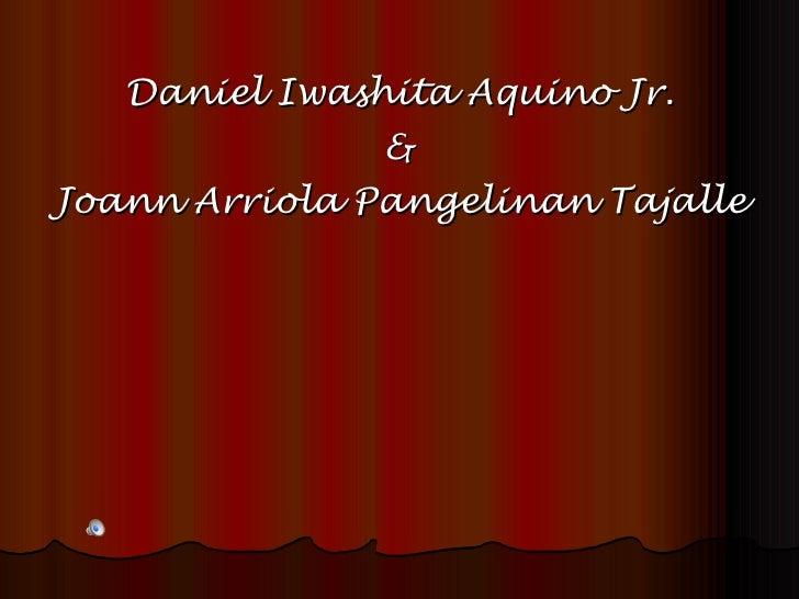 <ul><li>Daniel Iwashita Aquino Jr. </li></ul><ul><li>& </li></ul><ul><li>Joann Arriola Pangelinan Tajalle </li></ul>