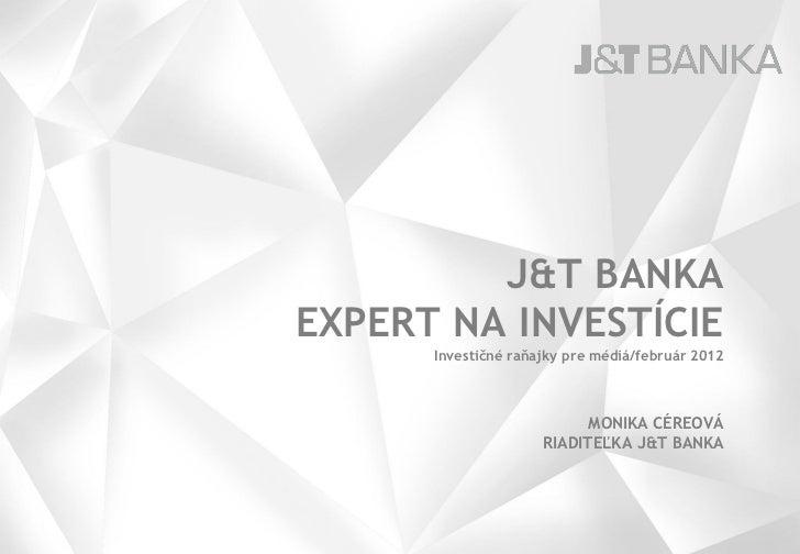 J&T BANKAEXPERT NA INVESTÍCIE      Investičné raňajky pre médiá/február 2012                           MONIKA CÉREOVÁ     ...