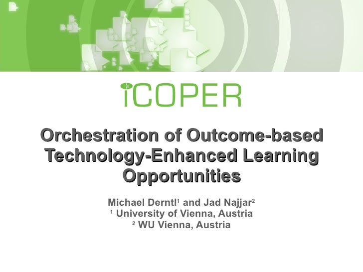 Orchestration of Outcome-based Technology-Enhanced Learning Opportunities Michael Derntl 1  and Jad Najjar 2 1  University...