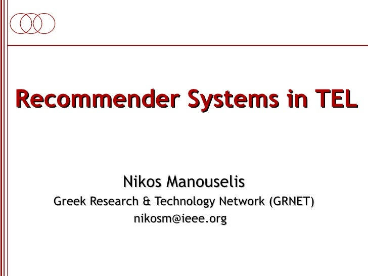 Recommender Systems in TEL Nikos Manouselis Greek Research & Technology Network (GRNET) nikosm@ieee.org