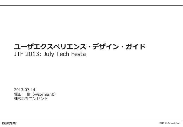 2013 © Concent, Inc. ユーザエクスペリエンス・デザイン・ガイド JTF 2013: July Tech Festa 2013.07.14 坂田 一倫(@sprmari0) 株式会社コンセント