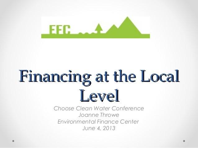 Financing at the LocalFinancing at the LocalLevelLevelChoose Clean Water ConferenceJoanne ThroweEnvironmental Finance Cent...