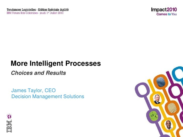 More Intelligent Processes<br />Choices and Results<br />James Taylor, CEO<br />Decision Management Solutions<br />