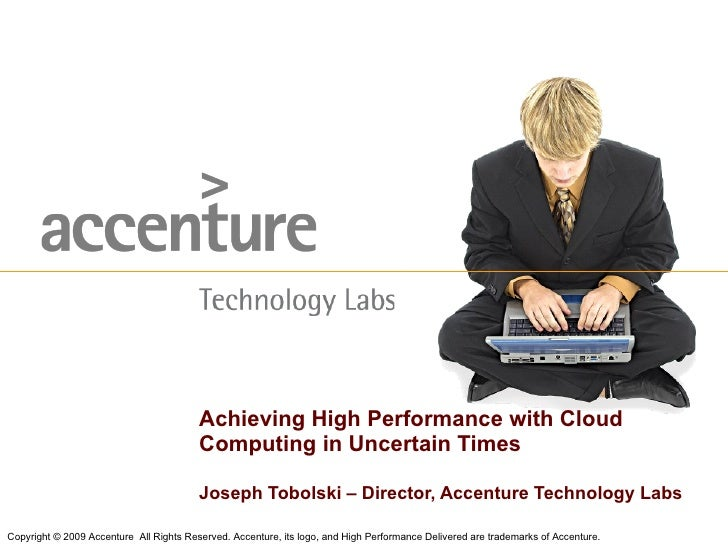 Joseph Tobolski – Director, Accenture Technology Labs Achieving High Performance with Cloud Computing in Uncertain Times