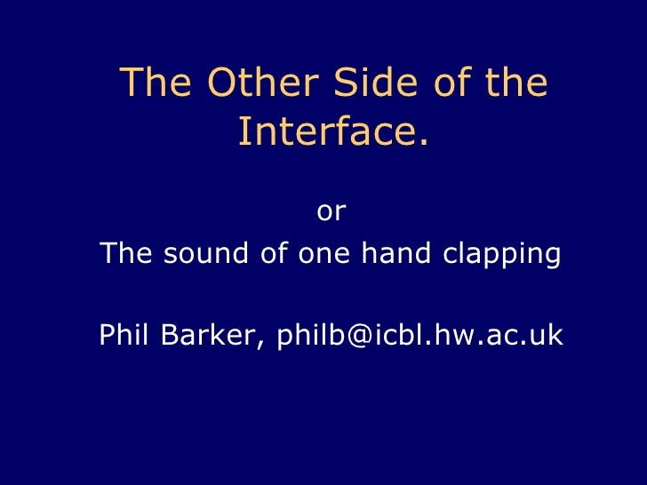 The Other Side of the Interface . or The sound of one hand clapping Phil Barker, philb@icbl.hw.ac.uk