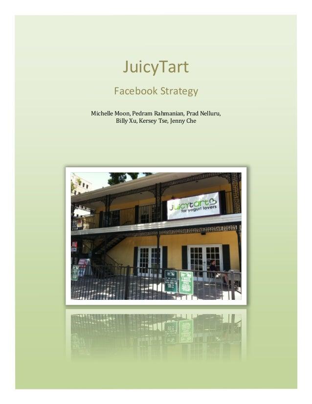 JuicyTart Facebook Strategy Michelle Moon, Pedram Rahmanian, Prad Nelluru, Billy Xu, Kersey Tse, ...