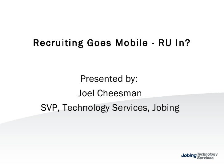 Recruiting Goes Mobile - RU In? Presented by:  Joel Cheesman SVP, Technology Services, Jobing