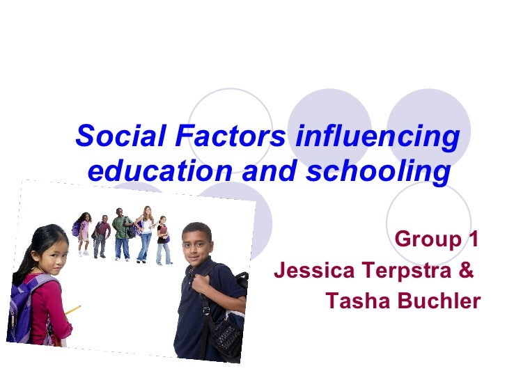 Social Factors influencing education and schooling   Group 1 Jessica Terpstra &  Tasha Buchler