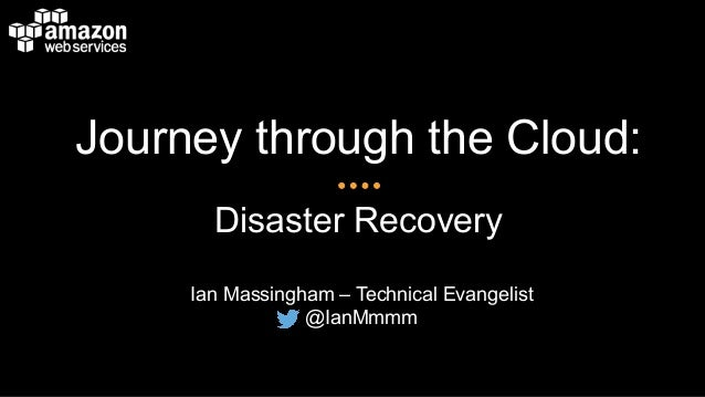 Journey through the Cloud: Disaster Recovery Ian Massingham – Technical Evangelist @IanMmmm