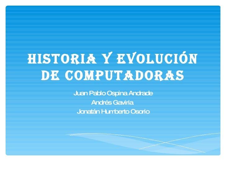 Historia y evolución de computadoras Juan Pablo Ospina Andrade Andrés Gaviria  Jonatán Humberto Osorio