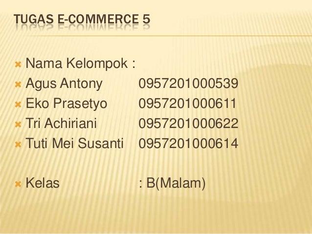 TUGAS E-COMMERCE 5 Nama Kelompok : Agus Antony      0957201000539 Eko Prasetyo     0957201000611 Tri Achiriani    0957...