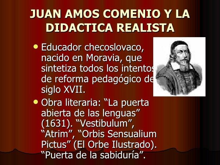 JUAN AMOS COMENIO Y LA DIDACTICA REALISTA <ul><li>Educador checoslovaco, nacido en Moravia, que sintetiza todos los intent...