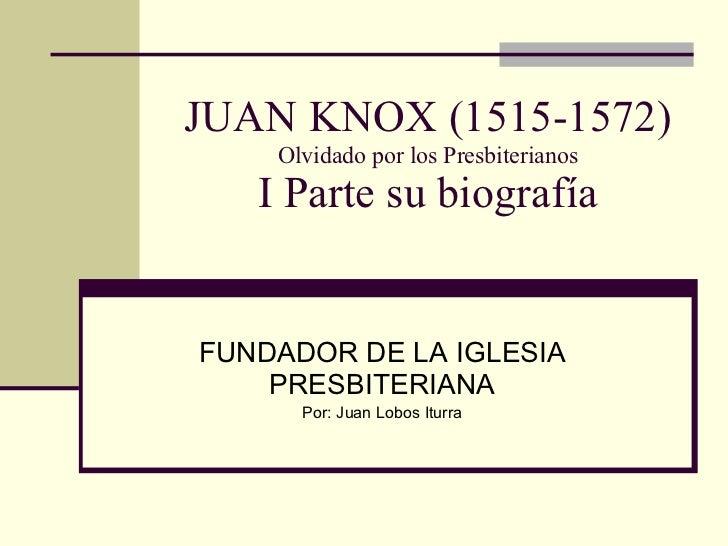 JUAN KNOX (1515-1572) Olvidado por los Presbiterianos I Parte su biografía FUNDADOR DE LA IGLESIA PRESBITERIANA Por: Juan ...