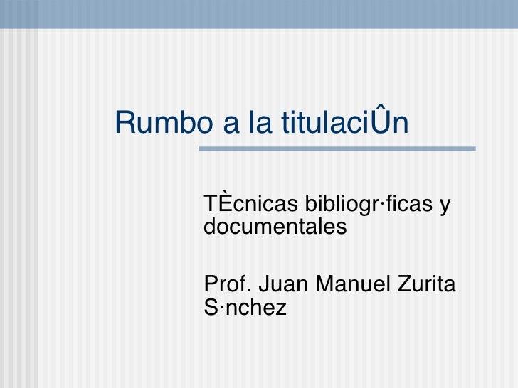 Rumbo a la titulaci ón T écnicas bibliográficas y documentales Prof. Juan Manuel Zurita S ánchez