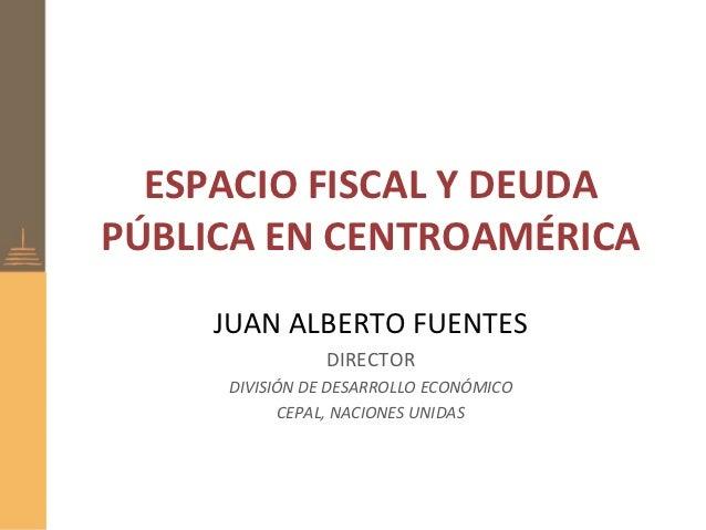 ESPACIO FISCAL Y DEUDAPÚBLICA EN CENTROAMÉRICA     JUAN ALBERTO FUENTES               DIRECTOR     DIVISIÓN DE DESARROLLO ...