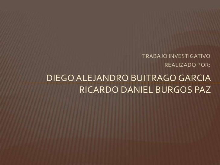 TRABAJO INVESTIGATIVO<br />REALIZADO POR:<br />DIEGO ALEJANDRO BUITRAGO GARCIARICARDO DANIEL BURGOS PAZ<br />