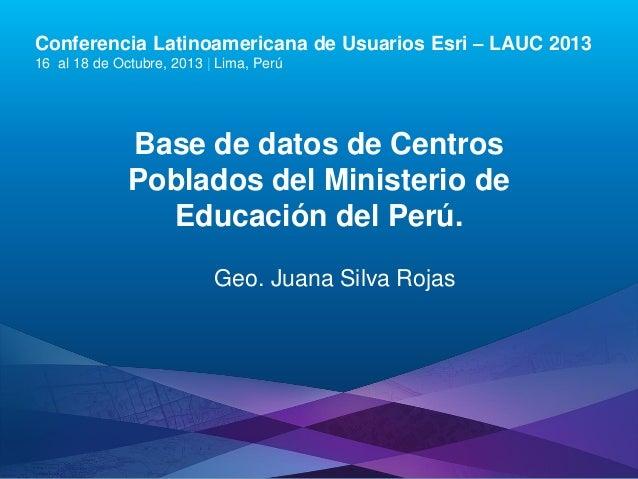 Conferencia Latinoamericana de Usuarios Esri – LAUC 2013 16 al 18 de Octubre, 2013   Lima, Perú  Base de datos de Centros ...